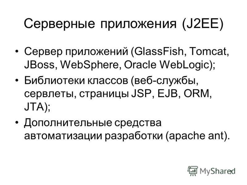 7 Серверные приложения (J2EE) Сервер приложений (GlassFish, Tomcat, JBoss, WebSphere, Oracle WebLogic); Библиотеки классов (веб-службы, сервлеты, страницы JSP, EJB, ORM, JTA); Дополнительные средства автоматизации разработки (apache ant).