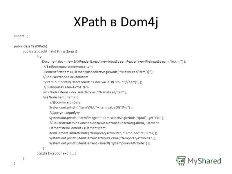 XPath в Dom4j import …; public class TestXPath{ public static void main( String []args ){ try{ Document doc = new SAXReader().read( new InputStreamReader( new FileInputStream( in.xml ) ); //Выбор первого элемента Item Element firstItem = (Element)doc