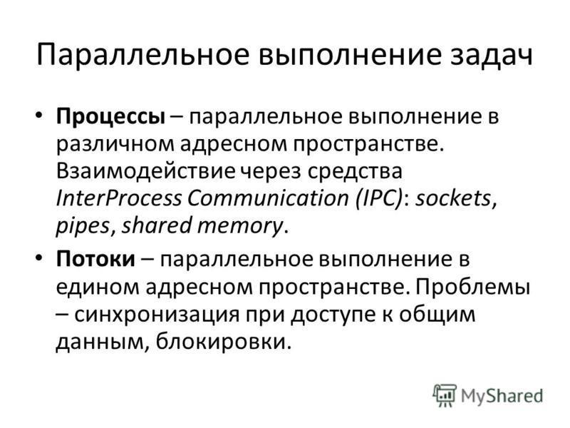 Параллельное выполнение задач Процессы – параллельное выполнение в различном адресном пространстве. Взаимодействие через средства InterProcess Communication (IPC): sockets, pipes, shared memory. Потоки – параллельное выполнение в едином адресном прос