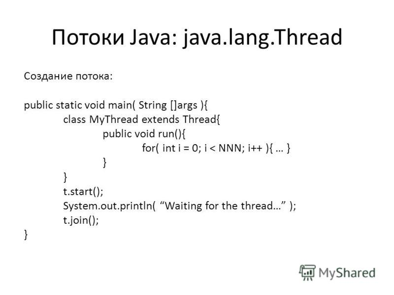 Потоки Java: java.lang.Thread Создание потока: public static void main( String []args ){ class MyThread extends Thread{ public void run(){ for( int i = 0; i < NNN; i++ ){ … } } t.start(); System.out.println( Waiting for the thread… ); t.join(); }