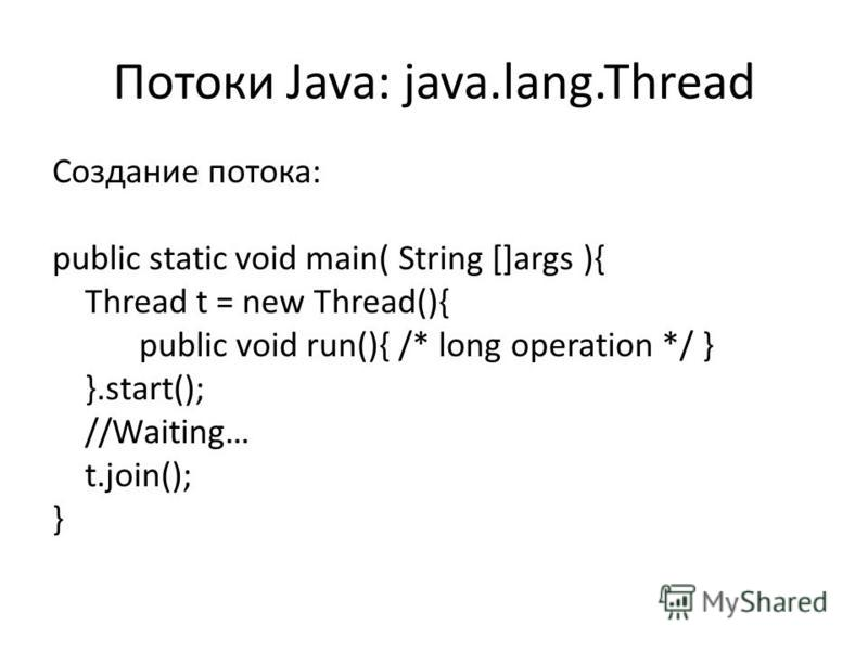 Потоки Java: java.lang.Thread Создание потока: public static void main( String []args ){ Thread t = new Thread(){ public void run(){ /* long operation */ } }.start(); //Waiting… t.join(); }