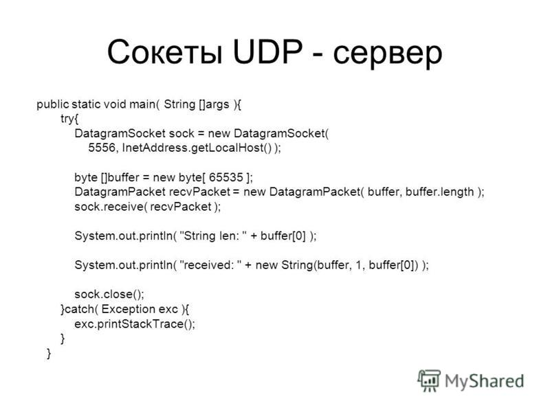 Сокеты UDP - сервер public static void main( String []args ){ try{ DatagramSocket sock = new DatagramSocket( 5556, InetAddress.getLocalHost() ); byte []buffer = new byte[ 65535 ]; DatagramPacket recvPacket = new DatagramPacket( buffer, buffer.length