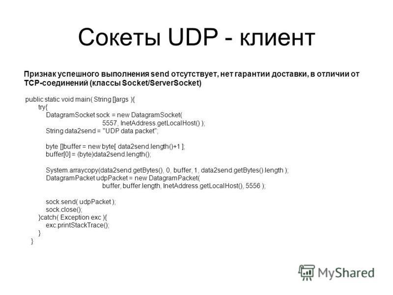 Сокеты UDP - клиент Признак успешного выполнения send отсутствует, нет гарантии доставки, в отличии от TCP-соединений (классы Socket/ServerSocket) public static void main( String []args ){ try{ DatagramSocket sock = new DatagramSocket( 5557, InetAddr