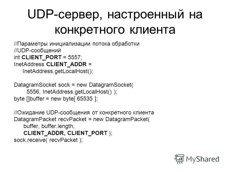 UDP-сервер, настроенный на конкретного клиента //Параметры инициализации потока обработки //UDP-сообщений int CLIENT_PORT = 5557; InetAddress CLIENT_ADDR = InetAddress.getLocalHost(); DatagramSocket sock = new DatagramSocket( 5556, InetAddress.getLoc