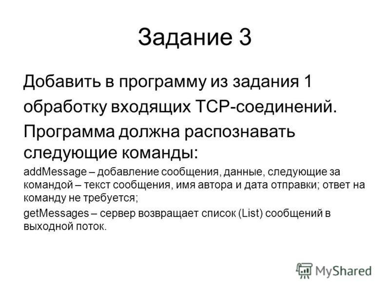 Задание 3 Добавить в программу из задания 1 обработку входящих TCP-соединений. Программа должна распознавать следующие команды: addMessage – добавление сообщения, данные, следующие за командой – текст сообщения, имя автора и дата отправки; ответ на к