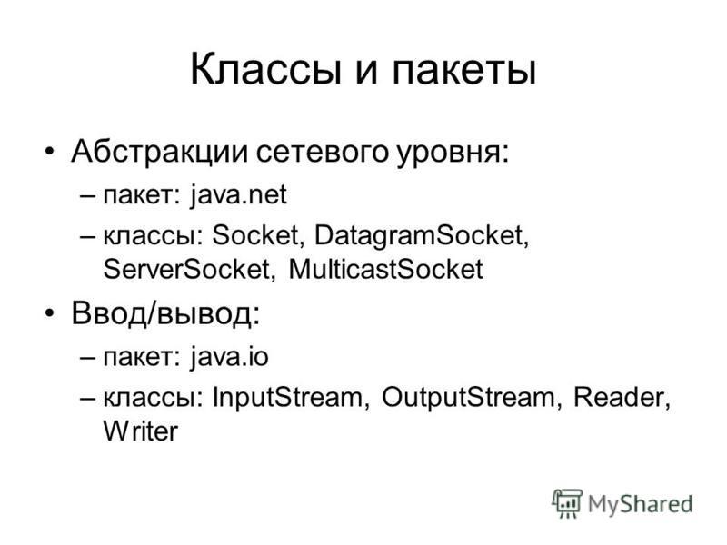 Классы и пакеты Абстракции сетевого уровня: –пакет: java.net –классы: Socket, DatagramSocket, ServerSocket, MulticastSocket Ввод/вывод: –пакет: java.io –классы: InputStream, OutputStream, Reader, Writer
