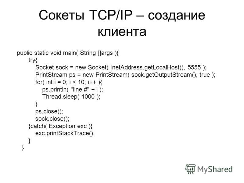 Сокеты TCP/IP – создание клиента public static void main( String []args ){ try{ Socket sock = new Socket( InetAddress.getLocalHost(), 5555 ); PrintStream ps = new PrintStream( sock.getOutputStream(), true ); for( int i = 0; i < 10; i++ ){ ps.println(