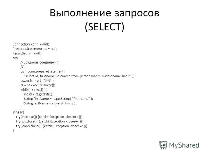 Выполнение запросов (SELECT) Connection conn = null; PreparedStatement ps = null; ResultSet rs = null; try{ //Создание соединения //… ps = conn.prepareStatement(