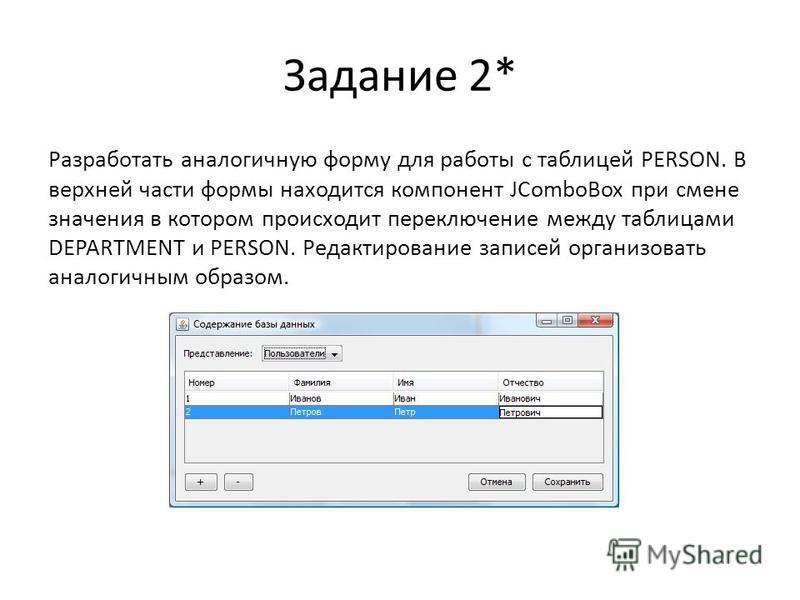 Задание 2* Разработать аналогичную форму для работы с таблицей PERSON. В верхней части формы находится компонент JComboBox при смене значения в котором происходит переключение между таблицами DEPARTMENT и PERSON. Редактирование записей организовать а