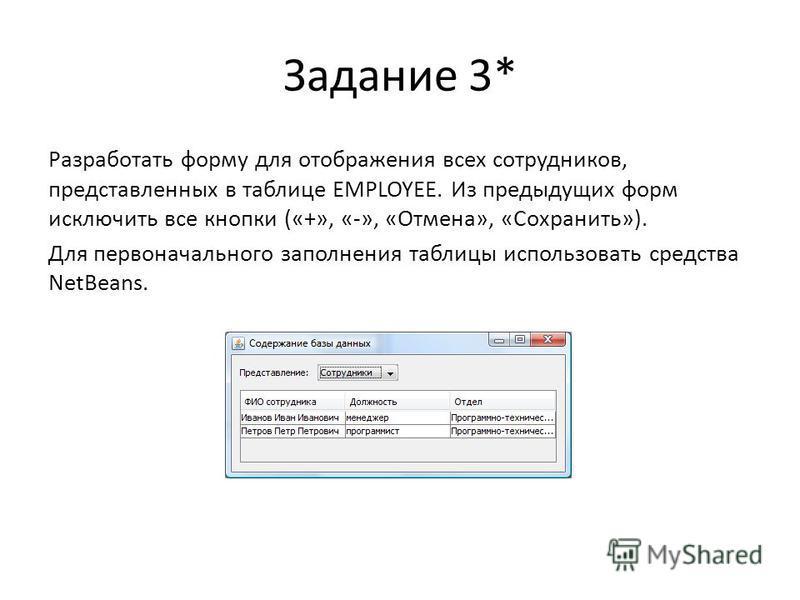 Задание 3* Разработать форму для отображения всех сотрудников, представленных в таблице EMPLOYEE. Из предыдущих форм исключить все кнопки («+», «-», «Отмена», «Сохранить»). Для первоначального заполнения таблицы использовать средства NetBeans.