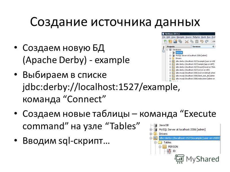 Создание источника данных Создаем новую БД (Apache Derby) - example Выбираем в списке jdbc:derby://localhost:1527/example, команда Connect Создаем новые таблицы – команда Execute command на узле Tables Вводим sql-скрипт…