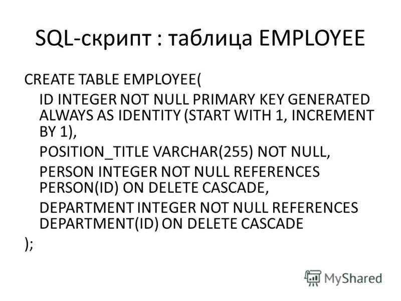 SQL-скрипт : таблица EMPLOYEE CREATE TABLE EMPLOYEE( ID INTEGER NOT NULL PRIMARY KEY GENERATED ALWAYS AS IDENTITY (START WITH 1, INCREMENT BY 1), POSITION_TITLE VARCHAR(255) NOT NULL, PERSON INTEGER NOT NULL REFERENCES PERSON(ID) ON DELETE CASCADE, D