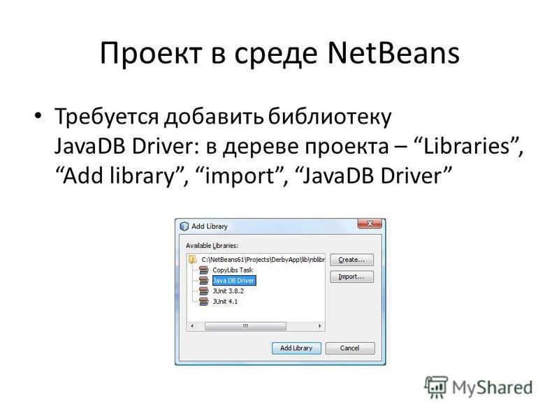 Проект в среде NetBeans Требуется добавить библиотеку JavaDB Driver: в дереве проекта – Libraries, Add library, import, JavaDB Driver