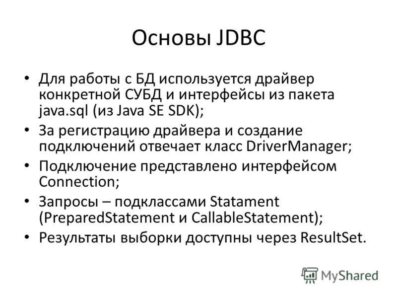 Основы JDBC Для работы с БД используется драйвер конкретной СУБД и интерфейсы из пакета java.sql (из Java SE SDK); За регистрацию драйвера и создание подключений отвечает класс DriverManager; Подключение представлено интерфейсом Connection; Запросы –