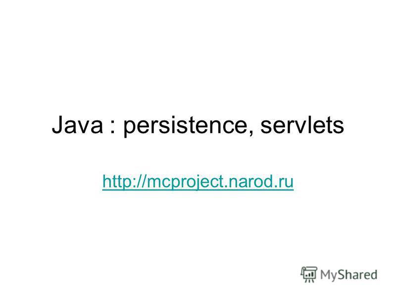 Java : persistence, servlets http://mcproject.narod.ru