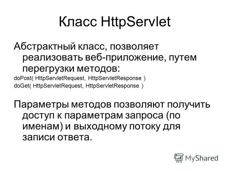 Класс HttpServlet Абстрактный класс, позволяет реализовать веб-приложение, путем перегрузки методов: doPost( HttpServletRequest, HttpServletResponse ) doGet( HttpServletRequest, HttpServletResponse ) Параметры методов позволяют получить доступ к пара