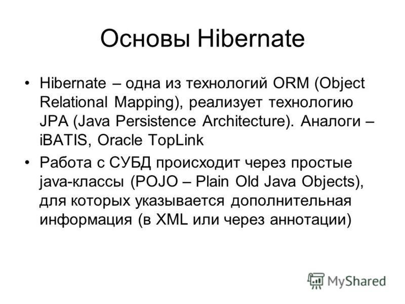 Основы Hibernate Hibernate – одна из технологий ORM (Object Relational Mapping), реализует технологию JPA (Java Persistence Architecture). Аналоги – iBATIS, Oracle TopLink Работа с СУБД происходит через простые java-классы (POJO – Plain Old Java Obje