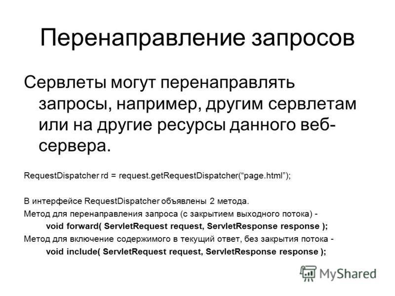 Перенаправление запросов Сервлеты могут перенаправлять запросы, например, другим сервлетам или на другие ресурсы данного веб- сервера. RequestDispatcher rd = request.getRequestDispatcher(page.html); В интерфейсе RequestDispatcher объявлены 2 метода.