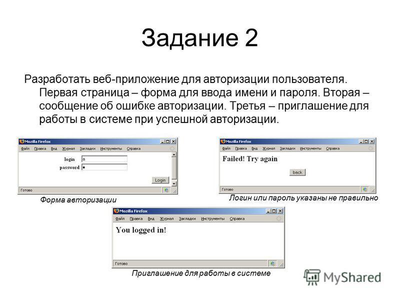 Задание 2 Разработать веб-приложение для авторизации пользователя. Первая страница – форма для ввода имени и пароля. Вторая – сообщение об ошибке авторизации. Третья – приглашение для работы в системе при успешной авторизации. Форма авторизации Логин