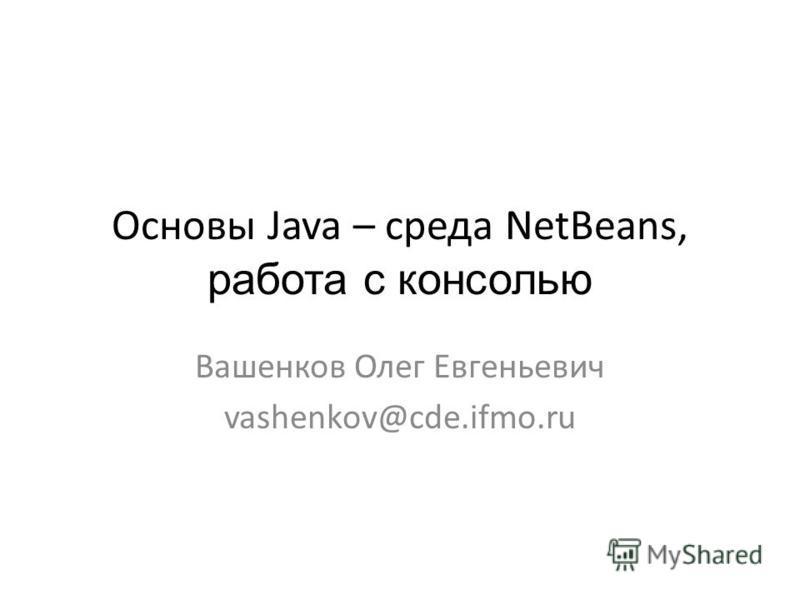Основы Java – среда NetBeans, работа с консолью Вашенков Олег Евгеньевич vashenkov@cde.ifmo.ru