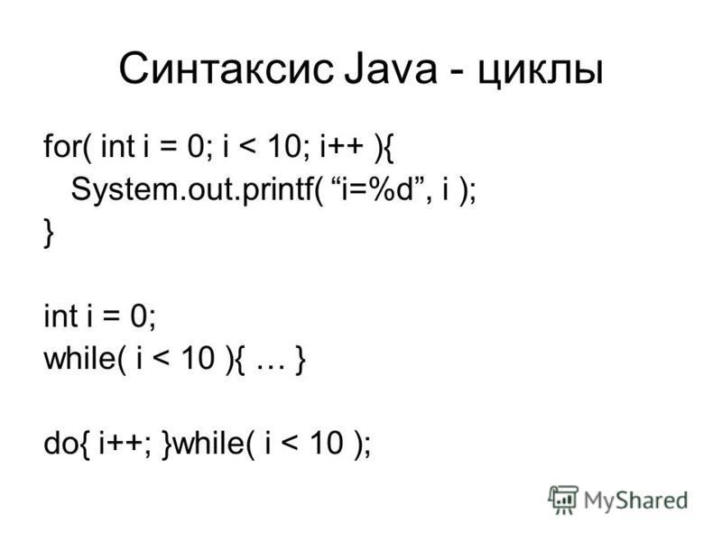 Синтаксис Java - циклы for( int i = 0; i < 10; i++ ){ System.out.printf( i=%d, i ); } int i = 0; while( i < 10 ){ … } do{ i++; }while( i < 10 );