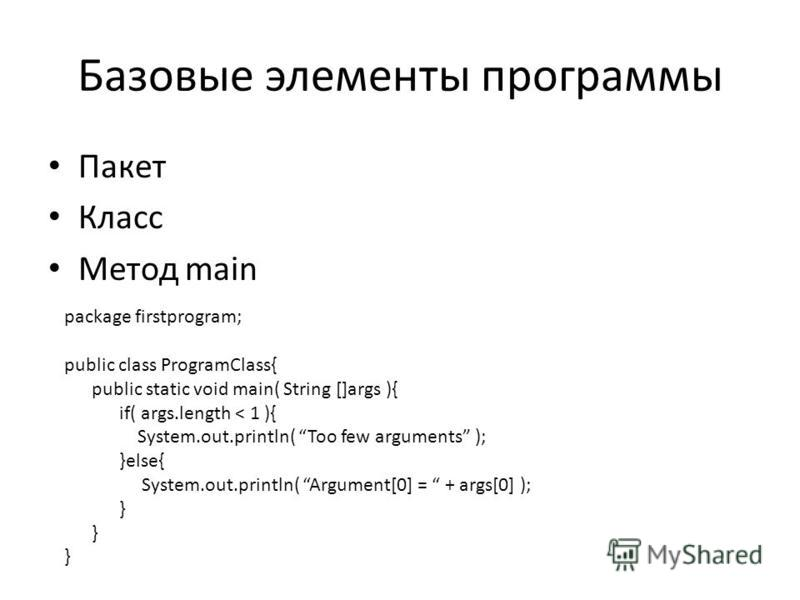 Базовые элементы программы Пакет Класс Метод main package firstprogram; public class ProgramClass{ public static void main( String []args ){ if( args.length < 1 ){ System.out.println( Too few arguments ); }else{ System.out.println( Argument[0] = + ar