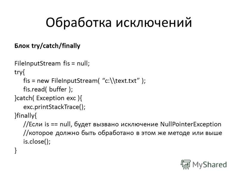 Обработка исключений Блок try/catch/finally FileInputStream fis = null; try{ fis = new FileInputStream( c:\\text.txt ); fis.read( buffer ); }catch( Exception exc ){ exc.printStackTrace(); }finally{ //Если is == null, будет вызвано исключение NullPoin