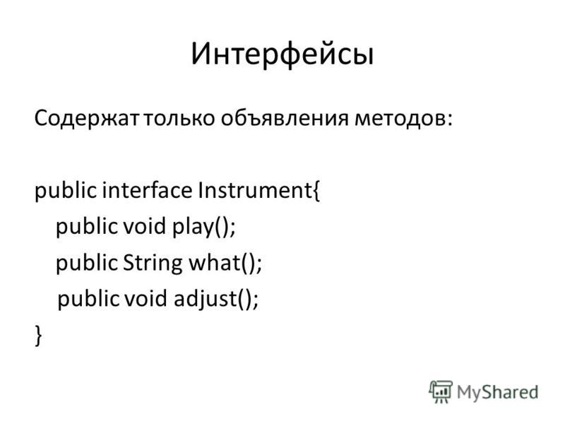 Интерфейсы Содержат только объявления методов: public interface Instrument{ public void play(); public String what(); public void adjust(); }