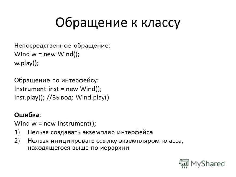 Обращение к классу Непосредственное обращение: Wind w = new Wind(); w.play(); Обращение по интерфейсу: Instrument inst = new Wind(); Inst.play(); //Вывод: Wind.play() Ошибка: Wind w = new Instrument(); 1)Нельзя создавать экземпляр интерфейса 2)Нельзя