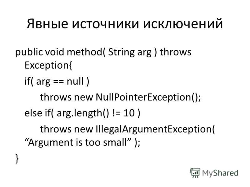 Явные источники исключений public void method( String arg ) throws Exception{ if( arg == null ) throws new NullPointerException(); else if( arg.length() != 10 ) throws new IllegalArgumentException( Argument is too small ); }