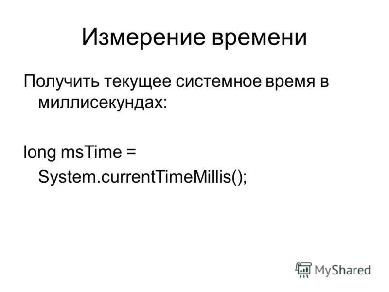Измерение времени Получить текущее системное время в миллисекундах: long msTime = System.currentTimeMillis();