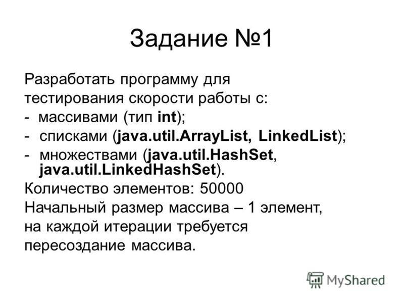Задание 1 Разработать программу для тестирования скорости работы с: - массивами (тип int); -списками (java.util.ArrayList, LinkedList); -множествами (java.util.HashSet, java.util.LinkedHashSet). Количество элементов: 50000 Начальный размер массива –