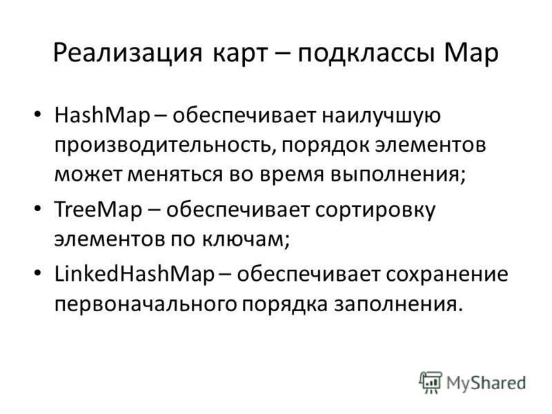 Реализация карт – подклассы Map HashMap – обеспечивает наилучшую производительность, порядок элементов может меняться во время выполнения; TreeMap – обеспечивает сортировку элементов по ключам; LinkedHashMap – обеспечивает сохранение первоначального
