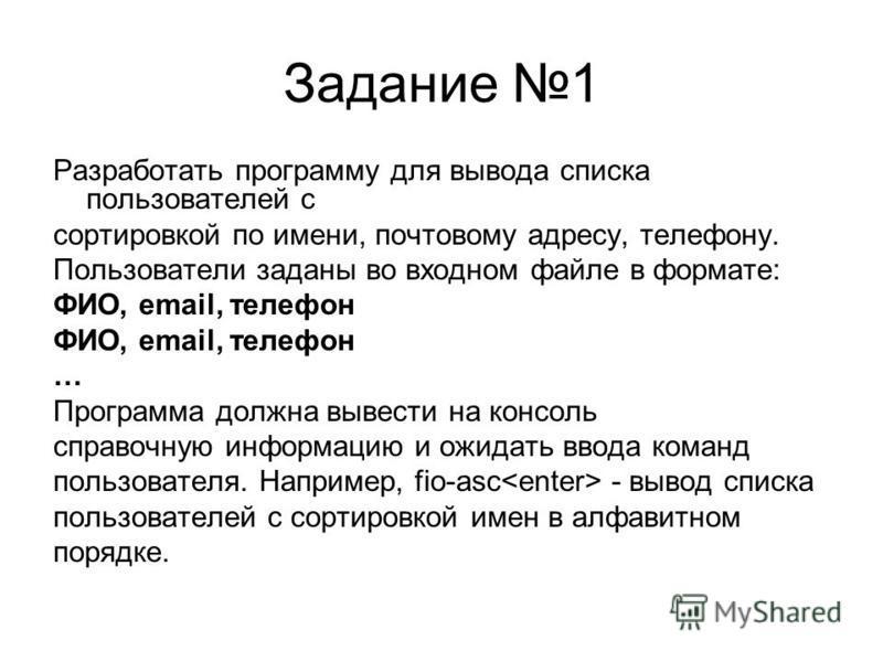 Задание 1 Разработать программу для вывода списка пользователей с сортировкой по имени, почтовому адресу, телефону. Пользователи заданы во входном файле в формате: ФИО, email, телефон … Программа должна вывести на консоль справочную информацию и ожид