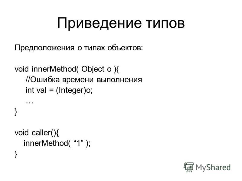 Приведение типов Предположения о типах объектов: void innerMethod( Object o ){ //Ошибка времени выполнения int val = (Integer)o; … } void caller(){ innerMethod( 1 ); }