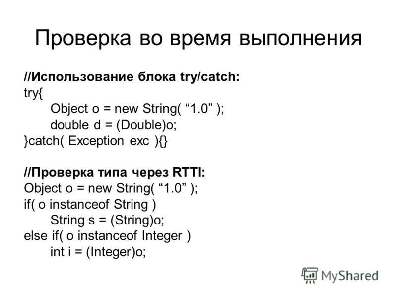 Проверка во время выполнения //Использование блока try/catch: try{ Object o = new String( 1.0 ); double d = (Double)o; }catch( Exception exc ){} //Проверка типа через RTTI: Object o = new String( 1.0 ); if( o instanceof String ) String s = (String)o;