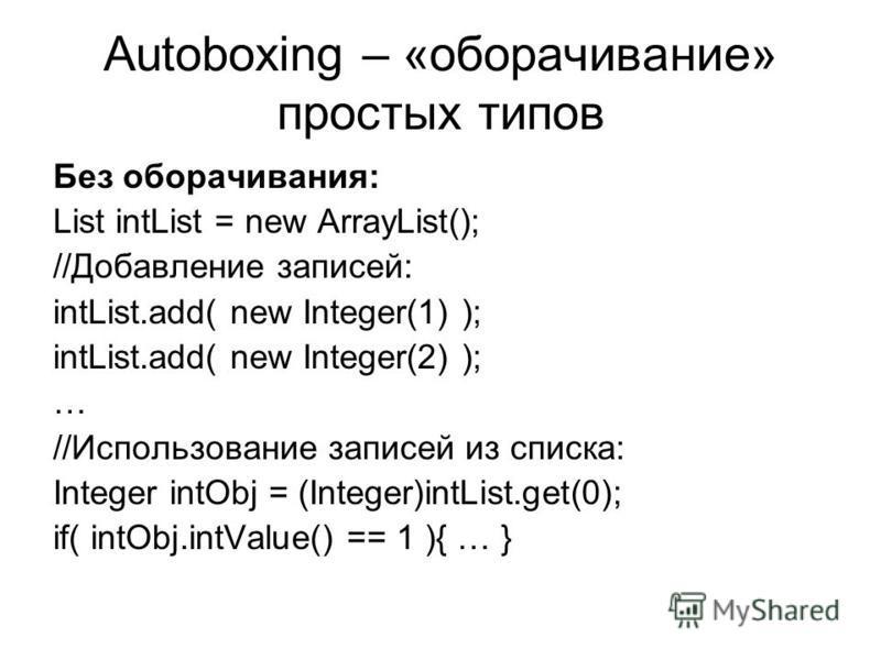 Autoboxing – «оборачивание» простых типов Без оборачивания: List intList = new ArrayList(); //Добавление записей: intList.add( new Integer(1) ); intList.add( new Integer(2) ); … //Использование записей из списка: Integer intObj = (Integer)intList.get