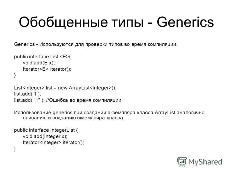 Обобщенные типы - Generics Generics - Используются для проверки типов во время компиляции. public interface List { void add(E x); Iterator iterator(); } List list = new ArrayList (); list.add( 1 ); list.add( 1 ); //Ошибка во время компиляции Использо