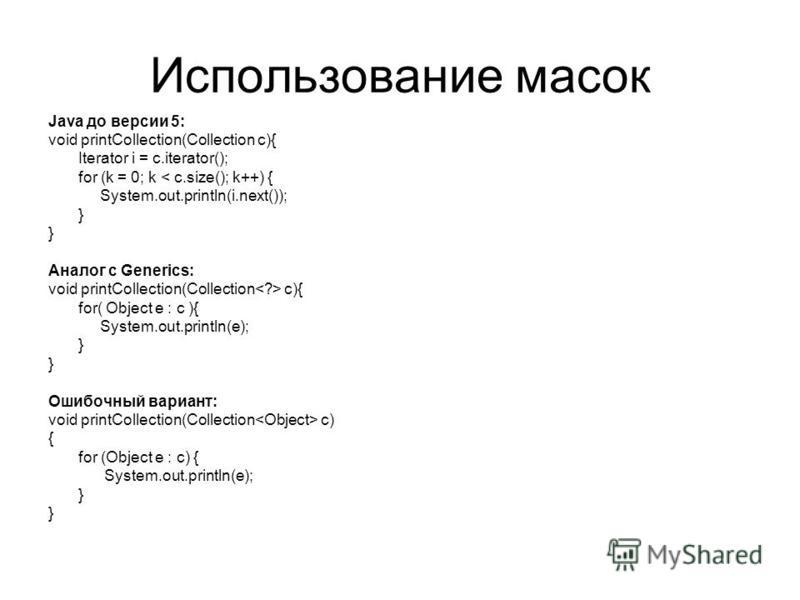 Использование масок Java до версии 5: void printCollection(Collection c){ Iterator i = c.iterator(); for (k = 0; k < c.size(); k++) { System.out.println(i.next()); } Аналог с Generics: void printCollection(Collection c){ for( Object e : c ){ System.o