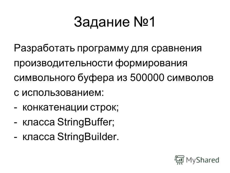 Задание 1 Разработать программу для сравнения производительности формирования символьного буфера из 500000 символов с использованием: -конкатенации строк; -класса StringBuffer; -класса StringBuilder.