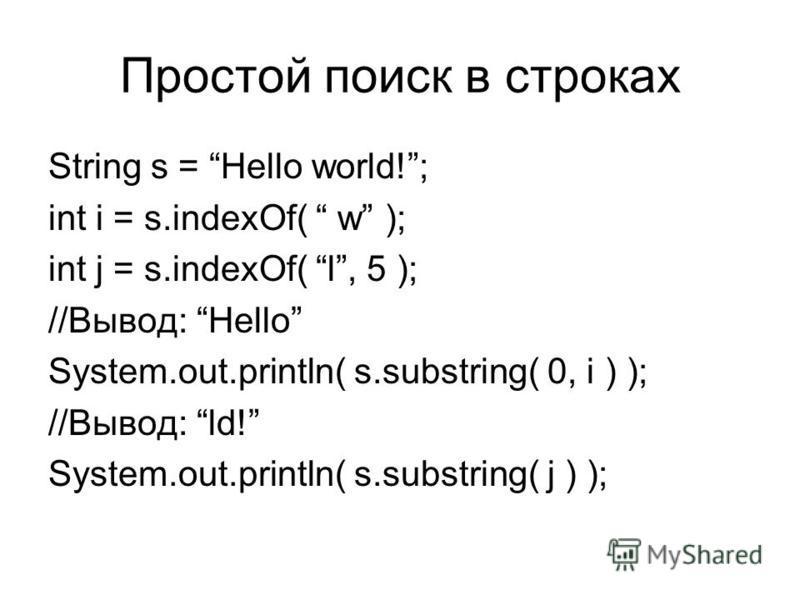 Простой поиск в строках String s = Hello world!; int i = s.indexOf( w ); int j = s.indexOf( l, 5 ); //Вывод: Hello System.out.println( s.substring( 0, i ) ); //Вывод: ld! System.out.println( s.substring( j ) );