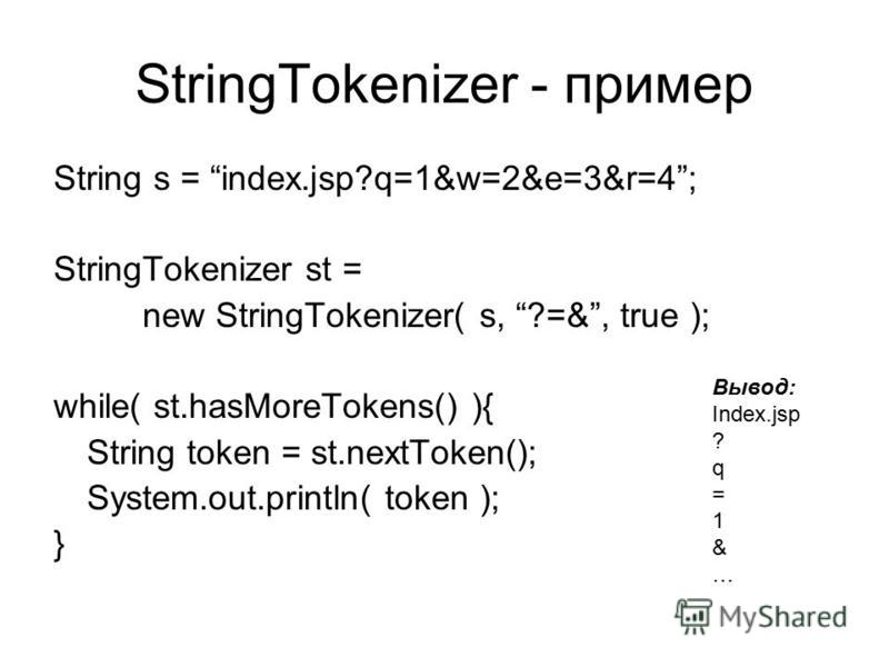 String s = index.jsp?q=1&w=2&e=3&r=4; StringTokenizer st = new StringTokenizer( s, ?=&, true ); while( st.hasMoreTokens() ){ String token = st.nextToken(); System.out.println( token ); } StringTokenizer - пример Вывод: Index.jsp ? q = 1 & …