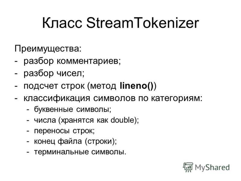 Класс StreamTokenizer Преимущества: -разбор комментариев; -разбор чисел; -подсчет строк (метод lineno()) -классификация символов по категориям: -буквенные символы; -числа (хранятся как double); -переносы строк; -конец файла (строки); -терминальные си