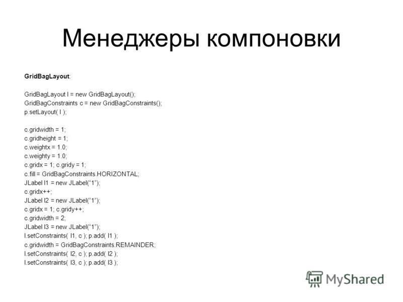Менеджеры компоновки GridBagLayout: GridBagLayout l = new GridBagLayout(); GridBagConstraints c = new GridBagConstraints(); p.setLayout( l ); c.gridwidth = 1; c.gridheight = 1; c.weightx = 1.0; c.weighty = 1.0; c.gridx = 1; c.gridy = 1; c.fill = Grid