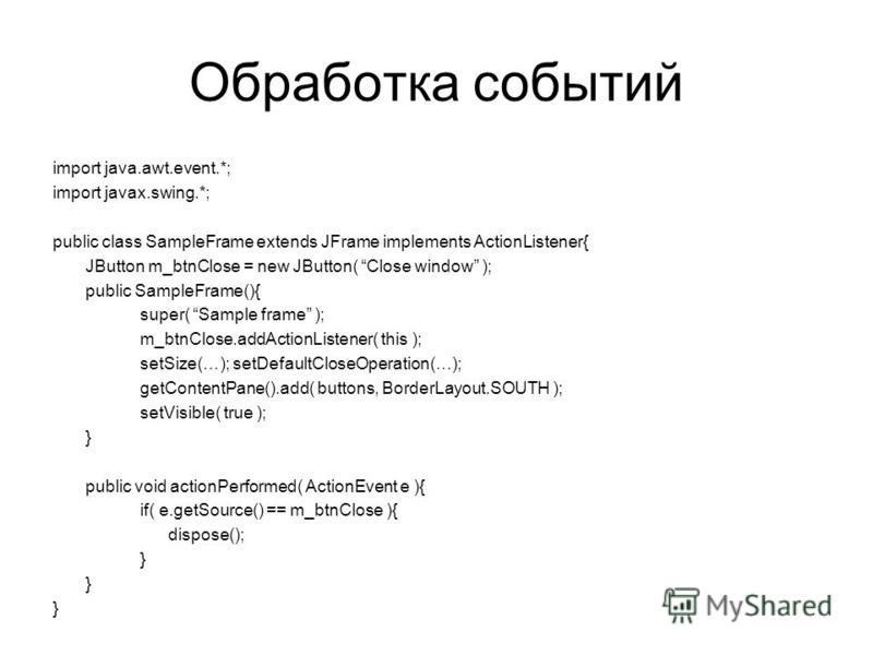Обработка событий import java.awt.event.*; import javax.swing.*; public class SampleFrame extends JFrame implements ActionListener{ JButton m_btnClose = new JButton( Close window ); public SampleFrame(){ super( Sample frame ); m_btnClose.addActionLis