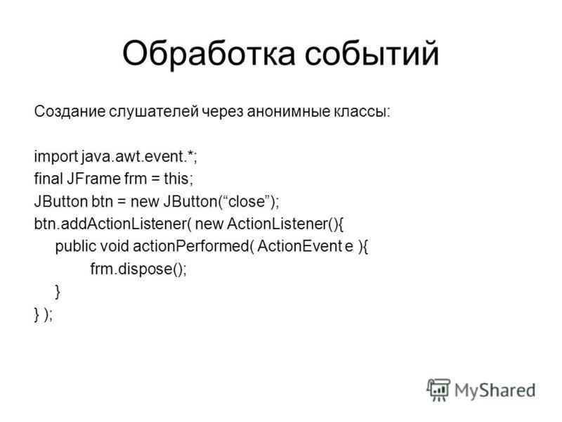 Обработка событий Создание слушателей через анонимные классы: import java.awt.event.*; final JFrame frm = this; JButton btn = new JButton(close); btn.addActionListener( new ActionListener(){ public void actionPerformed( ActionEvent e ){ frm.dispose()
