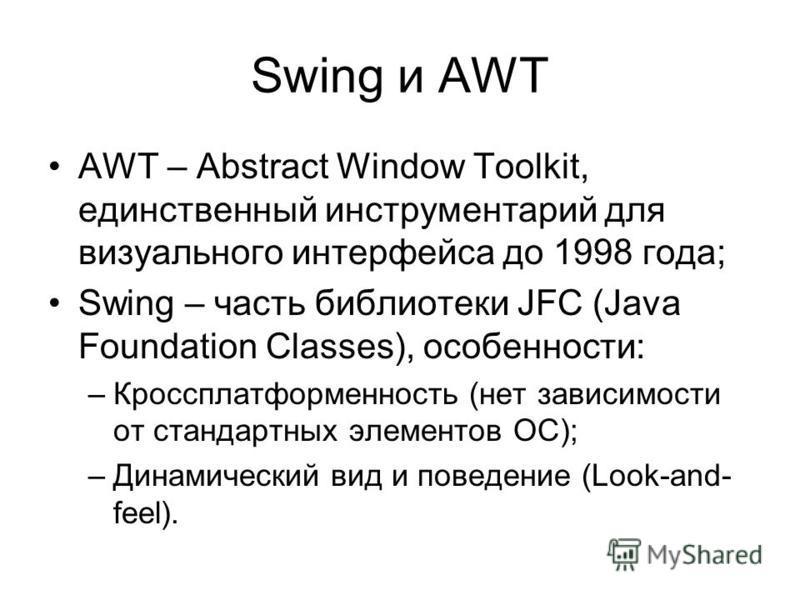 Swing и AWT AWT – Abstract Window Toolkit, единственный инструментарий для визуального интерфейса до 1998 года; Swing – часть библиотеки JFC (Java Foundation Classes), особенности: –Кроссплатформенность (нет зависимости от стандартных элементов ОС);