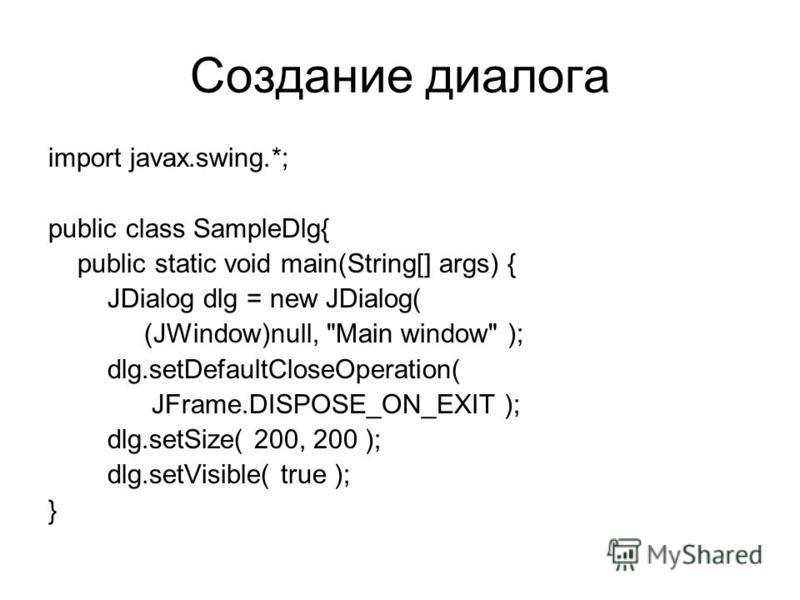 Создание диалога import javax.swing.*; public class SampleDlg{ public static void main(String[] args) { JDialog dlg = new JDialog( (JWindow)null,