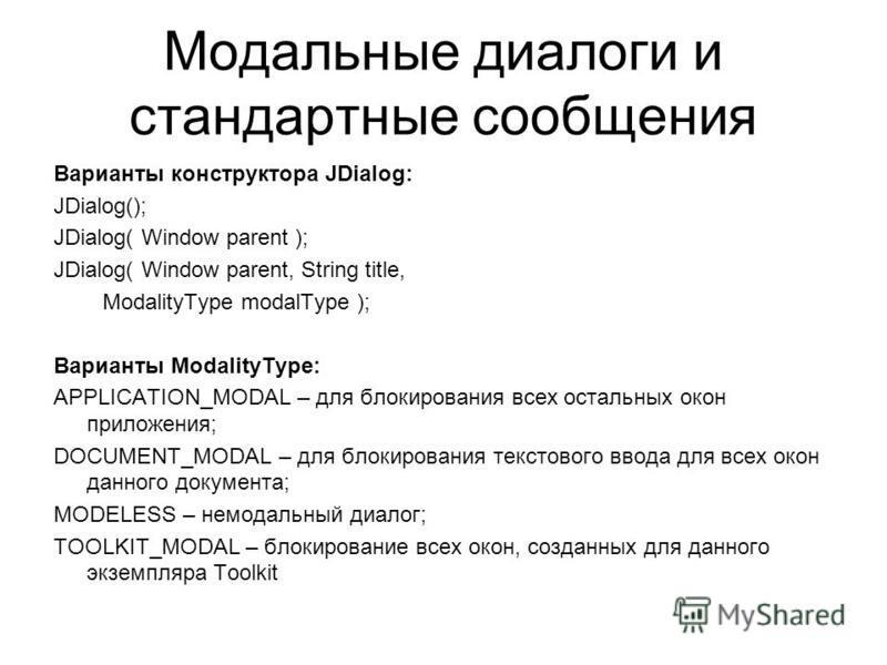 Модальные диалоги и стандартные сообщения Варианты конструктора JDialog: JDialog(); JDialog( Window parent ); JDialog( Window parent, String title, ModalityType modalType ); Варианты ModalityType: APPLICATION_MODAL – для блокирования всех остальных о