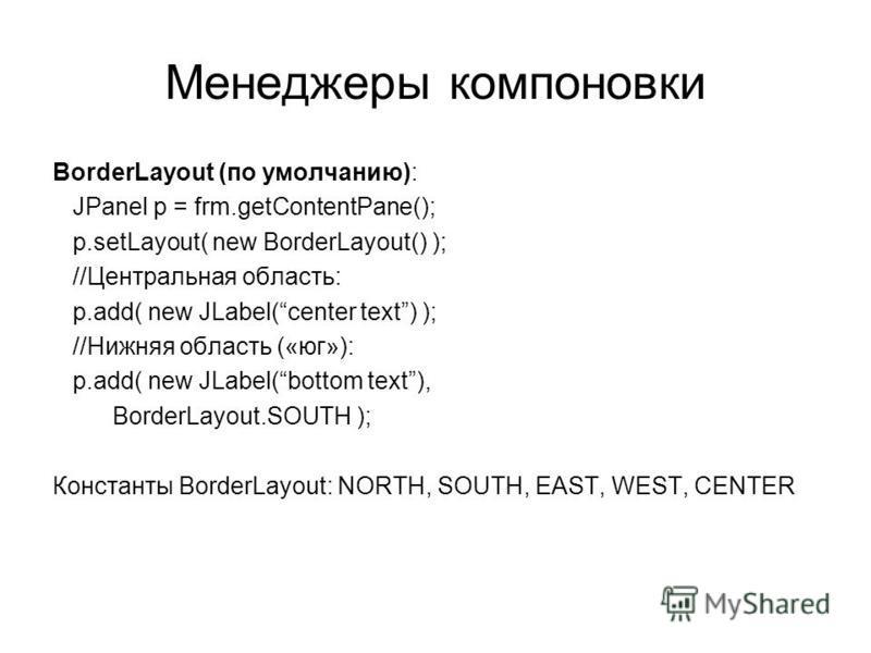 Менеджеры компоновки BorderLayout (по умолчанию): JPanel p = frm.getContentPane(); p.setLayout( new BorderLayout() ); //Центральная область: p.add( new JLabel(center text) ); //Нижняя область («юг»): p.add( new JLabel(bottom text), BorderLayout.SOUTH